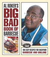 Al Roker's Big Bad Book of Barbecue - 100 Easy Recipes for Barbecue and Grilling ebook by Al Roker