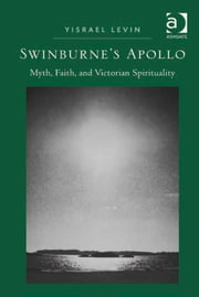Swinburne's Apollo - Myth, Faith, and Victorian Spirituality ebook by Dr Yisrael Levin