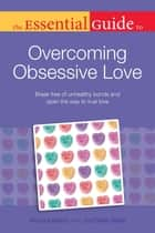 The Essential Guide to Overcoming Obsessive Love ebook by Eileen Bailey,Monique Belton Ph.D.