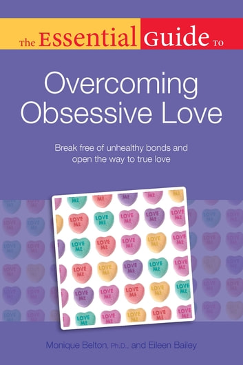 The Essential Guide to Overcoming Obsessive Love - Break Free of Unhealthy Bonds and Open the Way to True Love ebook by Eileen Bailey,Monique Belton Ph.D.