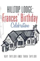 Hilltop Lodge: Frances' Birthday Celebration ebook by Kay Taylor and Tara Taylor