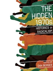The Hidden 1970s: Histories of Radicalism ebook by Berger, Dan