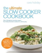 The Ultimate Slow Cooker Cookbook - Over 100 delicious, fuss-free recipes - from family favourites to dishes for a dinner party ebook by Cara Hobday
