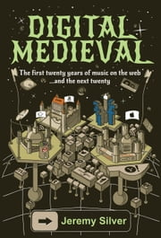Digital Medieval - The First Twenty Years of Music on the Web ...And the next Twenty ebook by Jeremy M. Silver