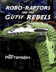 Robo Raptors and the Gutsy Rebels ebook by Ben Patterson