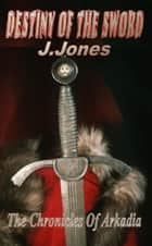 Destiny Of The Sword: The Chronicles of Arkadia ebook by J. Jones