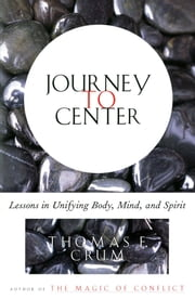 Journey to Center - Lessons in Unifying Body, Mind, and Spirit ebook by Thomas Crum