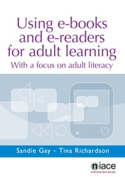 Using e-Books and e-Readers for Adult Learning: With a Focus on Adult Literacy ebook by Sandie Gay,Tina Richardson