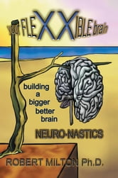 Your FLEXXIBLE brain Neuro-nastics Building a Bigger Better Brain ebook by Robert Milton Ph.D.