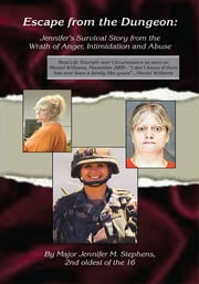 Escape from the Dungeon - Jennifer's Survival Story from the Wrath of Anger, Intimidation and Abuse ebook by Major Jennifer M. Stephens