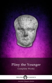 Complete Works of Pliny the Younger (Delphi Classics) ebook by Pliny the Younger,Delphi Classics