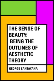 The Sense of Beauty: Being the Outlines of Aesthetic Theory ebook by George Santayana