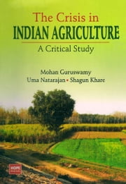 The Crisis in Indian Agriculture A Critical Study ebook by Mohan Guruswamy