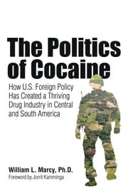 The Politics of Cocaine - How U.S. Foreign Policy Has Created a Thriving Drug Industry in Central and South America ebook by William L. Marcy, PhD