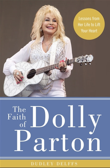 The Faith of Dolly Parton - Lessons from Her Life to Lift Your Heart ebook by Dudley Delffs