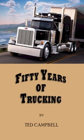 Trucker Tales, Fifty Years of Trucking - From Flathead Ford to Long Nose Peterbilt ebook by Ted Campbell