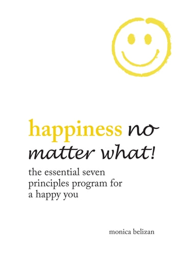 Happiness No Matter What! the Essential Seven Principles Program for a Happy You ebook by Monica Belizan