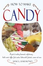 How to Make Candy - A guide to making homemade confectionary - boiled sweets, taffies, fruit candies, butterscotch, fondants, creams and more ebook by Jane L. Harmond