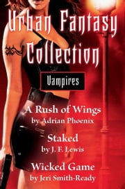 Urban Fantasy Collection - Vampires - A Rush of Wings, Staked, Wicked Game ebook by Adrian Phoenix,J. F. Lewis,Jeri Smith-Ready
