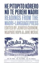 He Pitopito Korero no te Perehi Maori - Readings from the Maori-Language Press ebook by Jenifer Curnow, Jane McRae