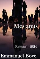 Mes amis - ( Edition intégrale ) ebook by Emmanuel Bove
