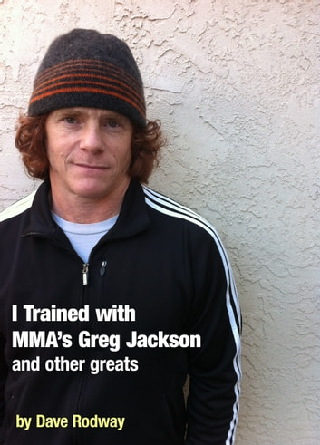I Trained With MMA's Greg Jackson and Other Greats. ebook by Dave Rodway