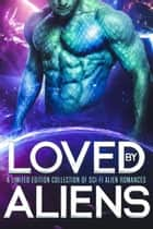 Loved by Aliens: A Limited Edition Collection of Sci-Fi Alien Romances ebook by Grace Goodwin, S.E. Smith, Becca Brayden,...