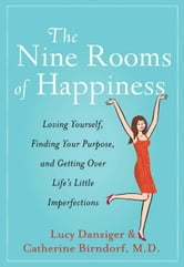 The Nine Rooms of Happiness - Loving Yourself, Finding Your Purpose, and Getting Over Life's Little Imperfections ebook by Lucy Danziger