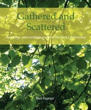 Gathered and Scattered: Readings and meditations from the Iona Community ebook by Paynter, Neil