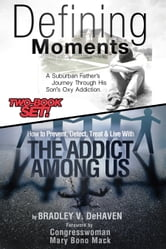 Defining Moments: A Suburban Father's Journey Into His Son's Oxy Addiction AND How to Prevent, Detect, Treat & Live With The Addict Among Us-Combined Edition ebook by Bradley V. DeHaven