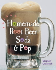 Homemade Root Beer, Soda & Pop ebook by Stephen Cresswell