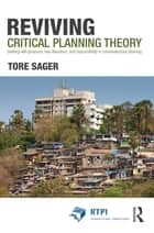 Reviving Critical Planning Theory - Dealing with Pressure, Neo-liberalism, and Responsibility in Communicative Planning ebook by Tore Øivin Sager