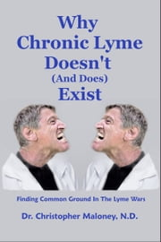 Why Chronic Lyme Doesn't (And Does) Exist ebook by Christopher Maloney