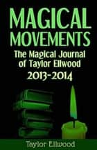 Magical Movements: The Magical Journal of Taylor Ellwood 2013-2014 - Magical Journals of Taylor Ellwood, #3 ebook by Taylor Ellwood