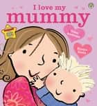 I Love My Mummy ebook by Giles Andreae, Emma Dodd