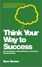 Think Your Way To Success - How to Develop a Winning Mindset and Achieve Amazing Results ebook by Mark Rhodes