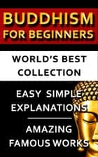Buddhism For Beginners - World's Best Collection - Expert Explanations For Beginners to Advanced Levels For Easy Understanding Of All Buddhist Concepts eBook by Asvaghosha Bodhisattva, Buddha, F. Max Mueller,...