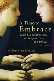 A Time to Embrace - Same-Sex Relationships in Religion, Law, and Politics, 2nd edition ebook by William Stacy Johnson