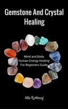 Gemstone and Crystal Healing Mind and Body Human Energy Healing For Beginners Guide ebook by Allie Rothberg