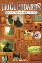 The Chestnut King (100 Cupboards Book 3) ebook by N. D. Wilson