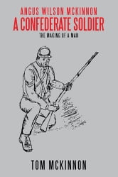 Angus Wilson McKinnon, A Confederate Soldier - The Making of a Man ebook by Tom McKinnon