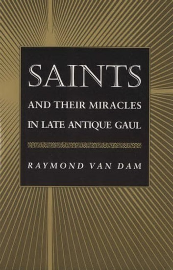 Saints and Their Miracles in Late Antique Gaul ebook by Raymond Van Dam