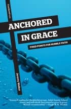 Anchored in Grace - Fixed Points for Humble Faith ebook by Jeremy Walker