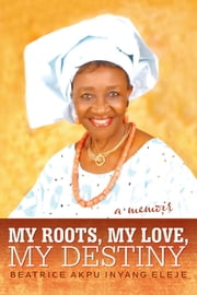 My Roots, My Love, My Destiny ebook by Beatrice Akpu Inyang Eleje