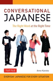 Conversational Japanese - The Right Word at the Right Time: This Japanese Phrasebook and Language Guide Lets You Learn Japanese Quickly! ebook by Anne Kaneko