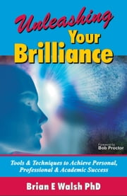 Unleashing Your Brilliance: Tools & Techniques to Achieve Personal, Professional & Academic Success ebook by Brian E Walsh PhD