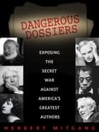 Dangerous Dossiers - Exposing the Secret War Against America's Greatest Authors ebook by Herbert Mitgang