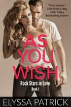 As You Wish (Rock Stars in Love, Book 1) ebook by Elyssa Patrick
