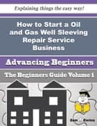 How to Start a Oil and Gas Well Sleeving Repair Service Business (Beginners Guide) ebook by Tiffaney Dudley