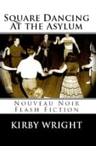 SQUARE DANCING AT THE ASYLUM - Nouveau Noir Flash Fiction ebook by Kirby Wright